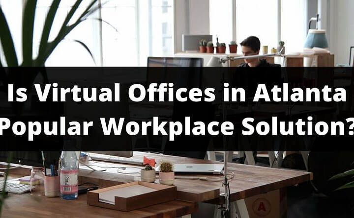 Why Virtual Offices in Atlanta Is A Popular Workplace Solution?