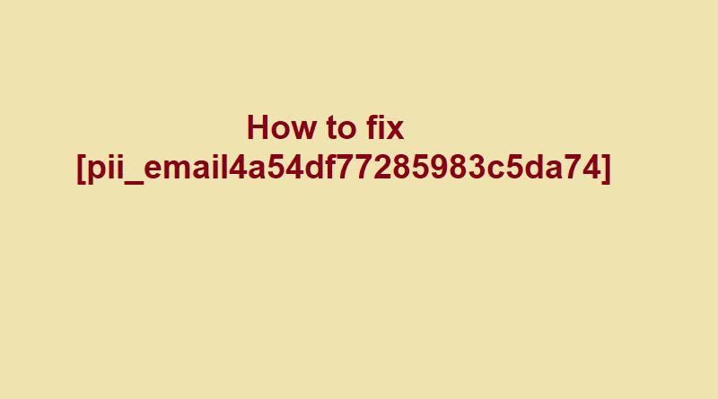 Solution To Fix The pii_email_4a54df77285983c5da74 Error Code?